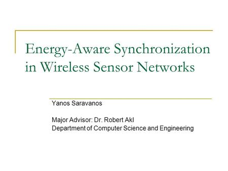 Energy-Aware Synchronization in Wireless Sensor Networks Yanos Saravanos Major Advisor: Dr. Robert Akl Department of Computer Science and Engineering.