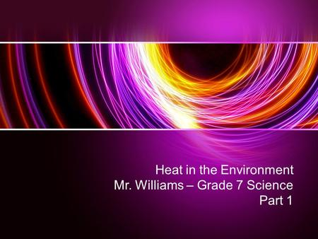 Heat in the Environment Mr. Williams – Grade 7 Science Part 1.