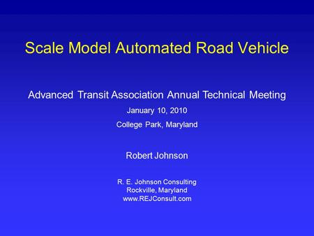 Scale Model Automated Road Vehicle Advanced Transit Association Annual Technical Meeting January 10, 2010 College Park, Maryland Robert Johnson R. E. Johnson.