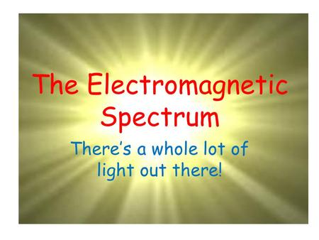 The Electromagnetic Spectrum There's a whole lot of light out there!