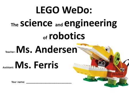 LEGO WeDo: The science and engineering of robotics Teacher: Ms. Andersen Assistant: Ms. Ferris Your name: ________________________________.