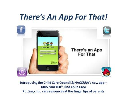 There's An App For That! Introducing the Child Care Council & NACCRRA's new app – KIDS MATTER® Find Child Care Putting child care resources at the fingertips.