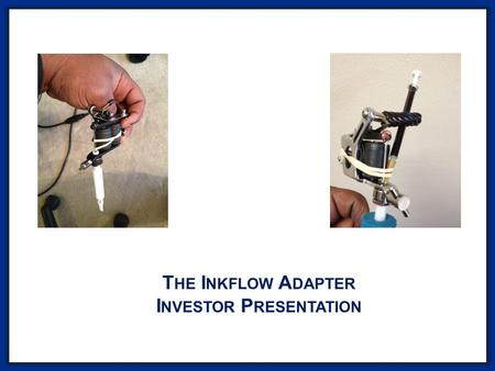 T HE I NKFLOW A DAPTER I NVESTOR P RESENTATION. What is the Inkflow Adapter? A REVOLUTIONARY INK ADAPTER THAT INCREASES TATTOOING SPEED BY 3-5 TIMES,