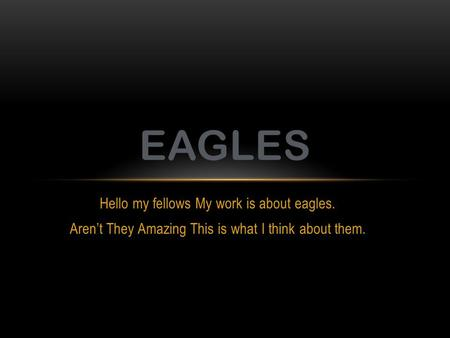 Hello my fellows My work is about eagles. Aren't They Amazing This is what I think about them. EAGLES.