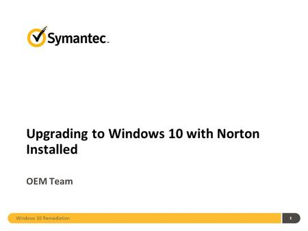 Windows 10 Remediation 1 Upgrading to Windows 10 with Norton Installed OEM Team.