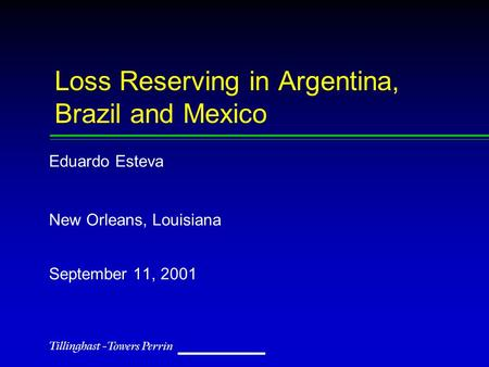Loss Reserving in Argentina, Brazil and Mexico Eduardo Esteva New Orleans, Louisiana September 11, 2001.