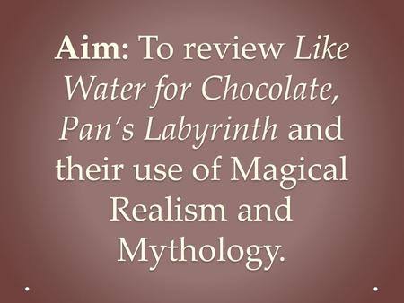 Aim: To review Like Water for Chocolate, Pan's Labyrinth and their use of Magical Realism and Mythology.