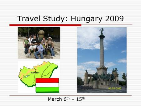 Travel Study: Hungary 2009 March 6 th – 15 th. Travel Study: Hungary 2009 Overview  Why Travel Study with SIUE?  Things we do in Hungary  Course Requirements.