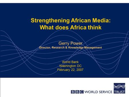 Strengthening African <strong>Media</strong>: What does Africa think Gerry Power Director, <strong>Research</strong> & Knowledge Management World Bank Washington DC February 22, 2007.