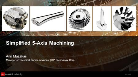 © 2011 Autodesk Simplified 5-Axis Machining Ann Mazakas Manager of Technical Communications | DP Technology Corp.