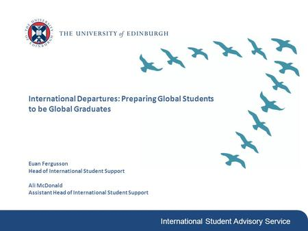 International Student Advisory Service International Departures: Preparing Global Students to be Global Graduates Euan Fergusson Head of International.