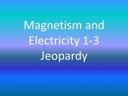 Magnetism and Electricity 1-3 Jeopardy. MagnetismSimple Circuits Advanced ConnectionsMixed Review 1Mixed Review 2 100 200 300 400 500.