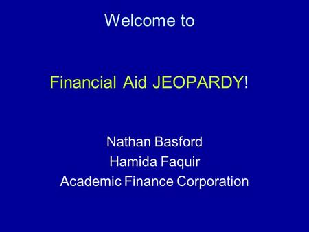 Welcome to Financial Aid JEOPARDY! Nathan Basford Hamida Faquir Academic Finance Corporation.