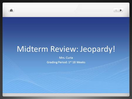 Midterm Review: Jeopardy! Mrs. Curia Grading Period: 1 st 18 Weeks.