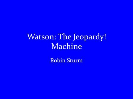 "Watson: The Jeopardy! Machine Robin Sturm. Who is Watson? This is Watson! (His ""face"" at least)"