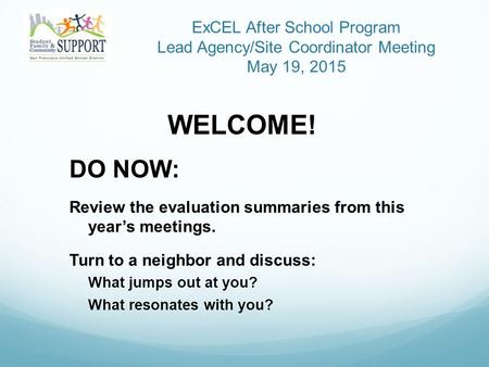 ExCEL After School Program Lead Agency/Site Coordinator Meeting May 19, 2015 WELCOME! DO NOW: Review the evaluation summaries from this year's meetings.