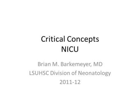 Critical Concepts NICU Brian M. Barkemeyer, MD LSUHSC Division of Neonatology 2011-12.