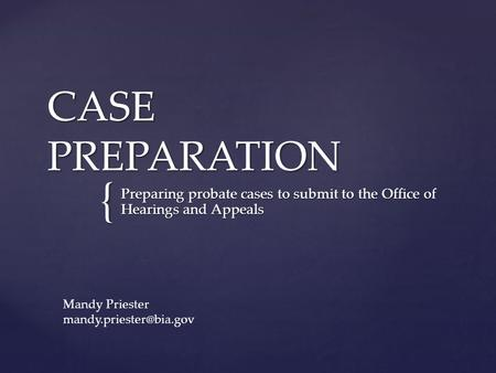 { CASE PREPARATION Preparing probate cases to submit to the Office of Hearings and Appeals Mandy Priester