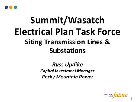 Summit/Wasatch Electrical Plan Task Force Siting <strong>Transmission</strong> Lines & Substations Russ Updike Capital Investment Manager Rocky Mountain <strong>Power</strong> 1.
