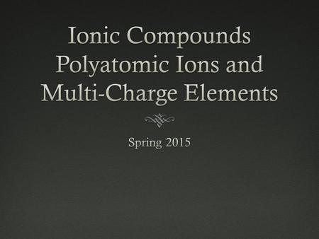 Polyatomic IonsPolyatomic Ions  An ion that is a collection of multiple atoms  The atoms of the ion are covalently bonded  The entire group of atoms.
