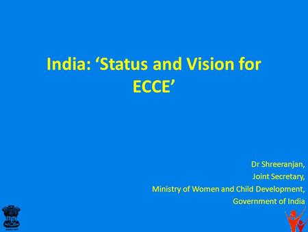 India: 'Status and Vision for ECCE' Dr Shreeranjan, Joint Secretary, Ministry of Women and <strong>Child</strong> <strong>Development</strong>, Government of India.