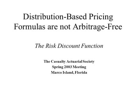 Distribution-Based Pricing Formulas are not Arbitrage-Free The Risk Discount Function The Casualty Actuarial Society Spring 2003 Meeting Marco Island,