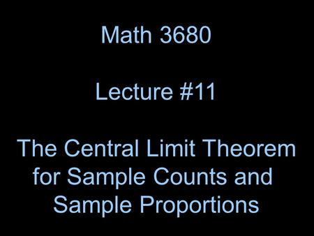 Math 3680 Lecture #11 The Central Limit Theorem for Sample Counts and Sample Proportions.