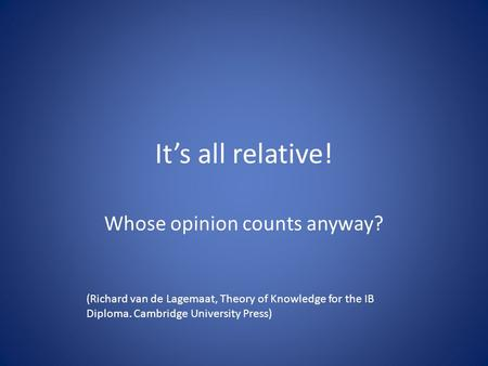 It's all relative! Whose opinion counts anyway? (Richard van de Lagemaat, Theory of Knowledge for the IB Diploma. Cambridge University Press)
