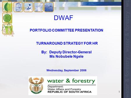 1 DWAF PORTFOLIO COMMITTEE PRESENTATION TURNAROUND STRATEGY FOR HR By: Deputy Director-General Ms Nobubele Ngele Wednesday, September 2006.