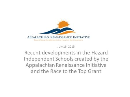 July 16, 2015 Recent developments in the Hazard Independent Schools created by the Appalachian Renaissance Initiative and the Race to the Top Grant.