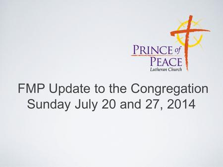 FMP Update to the Congregation Sunday July 20 and 27, 2014.