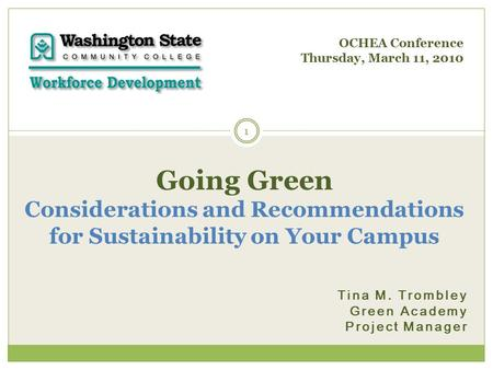 Tina M. Trombley Green Academy Project Manager 1 Going Green Considerations and Recommendations for Sustainability on Your Campus OCHEA Conference Thursday,