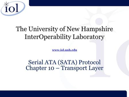 The University of New Hampshire InterOperability Laboratory www.iol.unh.edu www.iol.unh.edu Serial ATA (SATA) Protocol Chapter 10 – Transport Layer.