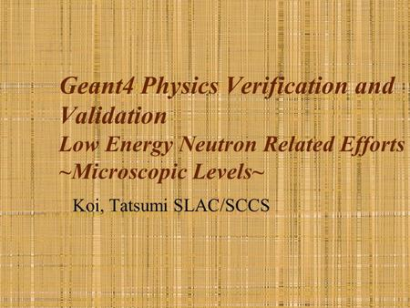 Geant4 Physics Verification and Validation Low Energy Neutron Related Efforts ~Microscopic Levels~ Koi, Tatsumi SLAC/SCCS.