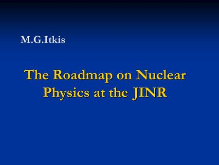 The Roadmap on Nuclear Physics at the JINR M.G.Itkis.