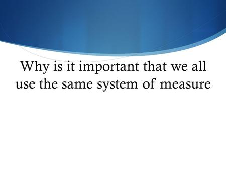 Why is it important that we all use the same system of measure