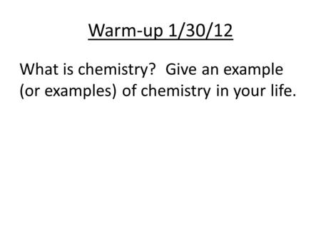 Warm-up 1/30/12 What is chemistry? Give an example (or examples) of chemistry in your life.