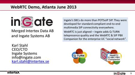WebRTC Demo, Atlanta June 2013 1 Ingate's SBCs do more than POTSoIP SIP. They were developed for standard compliant end-to-end multimedia SIP connectivity.