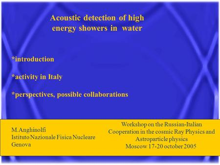 Acoustic detection of high energy showers in water *introduction *activity in Italy *perspectives, possible collaborations M.Anghinolfi Istituto Nazionale.
