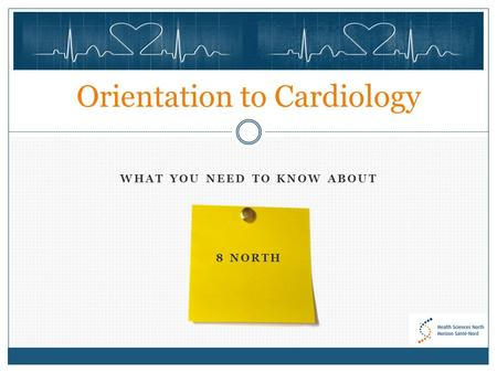 WHAT YOU NEED TO KNOW ABOUT 8 NORTH Orientation to Cardiology.