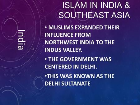 ISLAM IN INDIA & SOUTHEAST ASIA MUSLIMS EXPANDED THEIR INFLUENCE FROM NORTHWEST INDIA TO THE INDUS VALLEY. THE GOVERNMENT WAS CENTERED IN DELHI. THIS WAS.