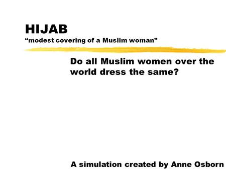 "HIJAB ""modest covering of a Muslim woman"" Do all Muslim women over the world dress the same? A simulation created by Anne Osborn."