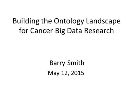 Building the Ontology Landscape for Cancer Big Data Research Barry Smith May 12, 2015.