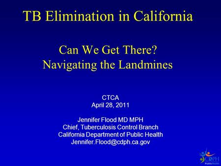 TB Elimination in California Can We Get There? Navigating the Landmines CTCA April 28, 2011 Jennifer Flood MD MPH Chief, Tuberculosis Control Branch California.