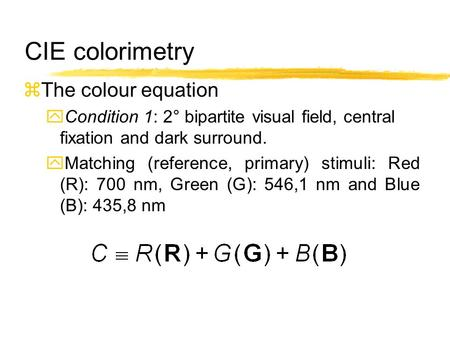 CIE colorimetry zThe colour equation yCondition 1: 2° bipartite visual field, central fixation and dark surround. yMatching (reference, primary) stimuli: