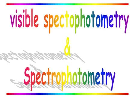 INTRODUCTION Absorption Spectrophotometry in the ultraviolet and visible region is one of the most oldest methods used for quantitative analysis and structural.