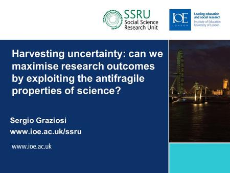 Harvesting uncertainty: can we maximise research outcomes by exploiting the antifragile properties of science? Sergio Graziosi www.ioe.ac.uk/ssru Sub-brand.