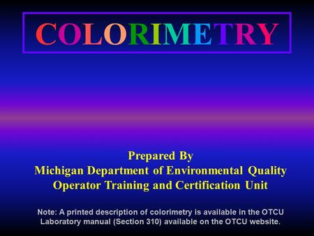 COLORIMETRYCOLORIMETRY Prepared By Michigan Department of Environmental Quality Operator Training and Certification Unit Note: A printed description of.
