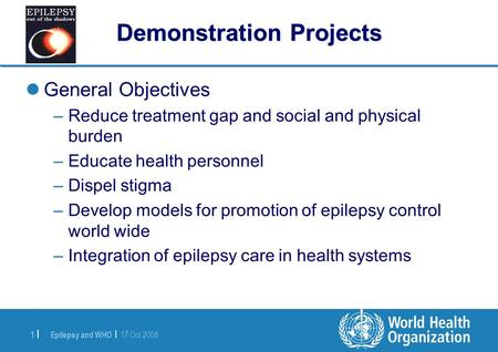 Epilepsy and WHO | 17 Oct 2008 1 |1 | Demonstration Projects General Objectives –Reduce treatment gap and social and physical burden –Educate health personnel.
