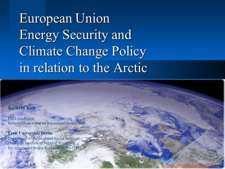 European Union Energy Security and Climate Change Policy in relation to the Arctic Kathrin Keil PhD candidate Berlin Graduate School for Transnational.